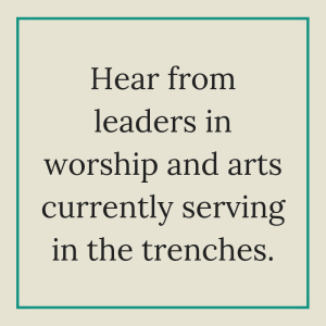 Hear from leaders in worship and arts currently serving in the trenches.