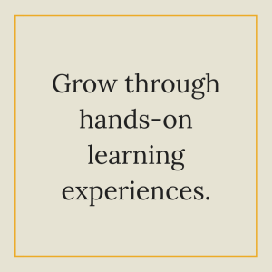 Grow through hands-on learning experiences.